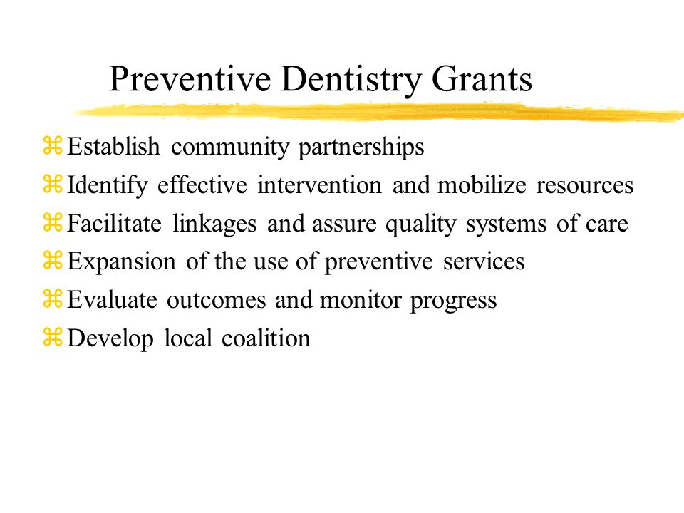 Preventive Dentistry Grants zEstablish community partnerships zIdentify effective intervention and mobilize resources zFacilitate linkages and assure quality systems of care zExpansion of the use of preventive services zEvaluate outcomes and monitor progress zDevelop local coalition