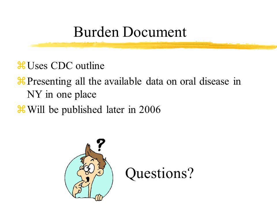 zUses CDC outline zPresenting all the available data on oral disease in NY in one place zWill be published later in 2006 Burden Document Questions