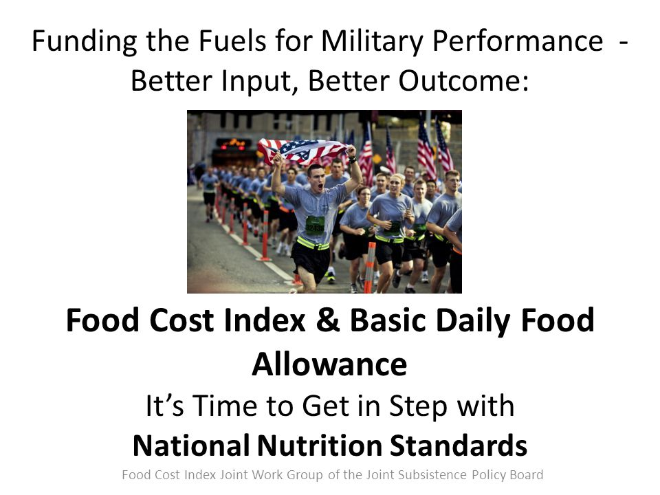 Funding the Fuels for Military Performance - Better Input, Better Outcome: Food Cost Index & Basic Daily Food Allowance It's Time to Get in Step with National Nutrition Standards Food Cost Index Joint Work Group of the Joint Subsistence Policy Board