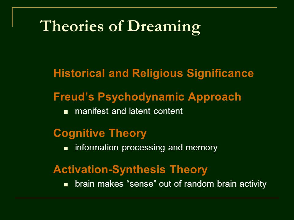 Theories of Dreaming Historical and Religious Significance Freud's Psychodynamic Approach manifest and latent content Cognitive Theory information processing and memory Activation-Synthesis Theory brain makes sense out of random brain activity