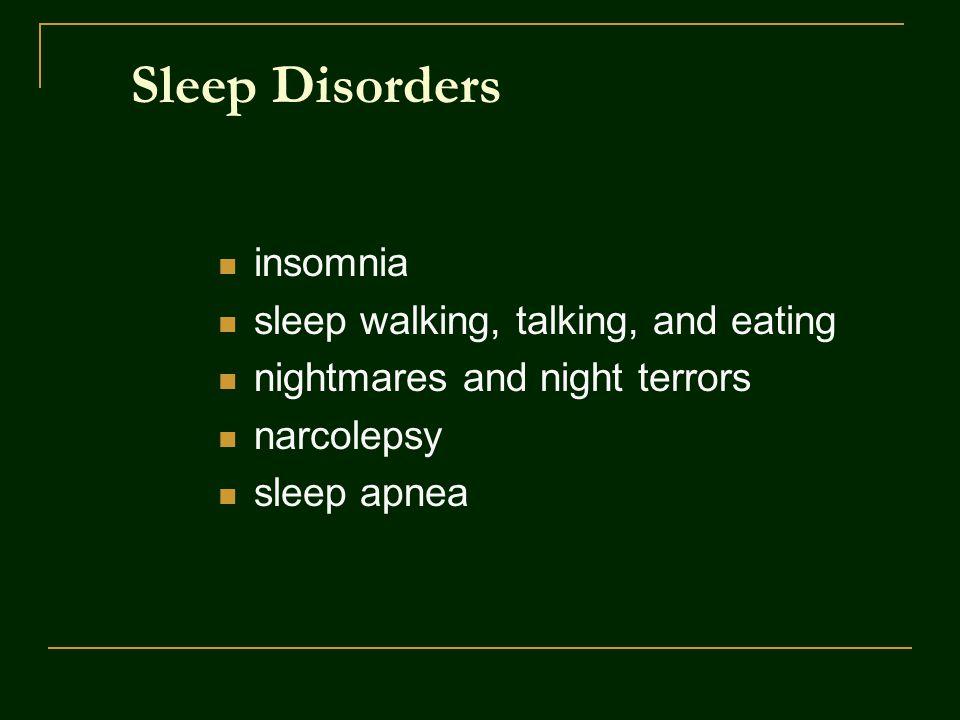 Sleep Disorders insomnia sleep walking, talking, and eating nightmares and night terrors narcolepsy sleep apnea
