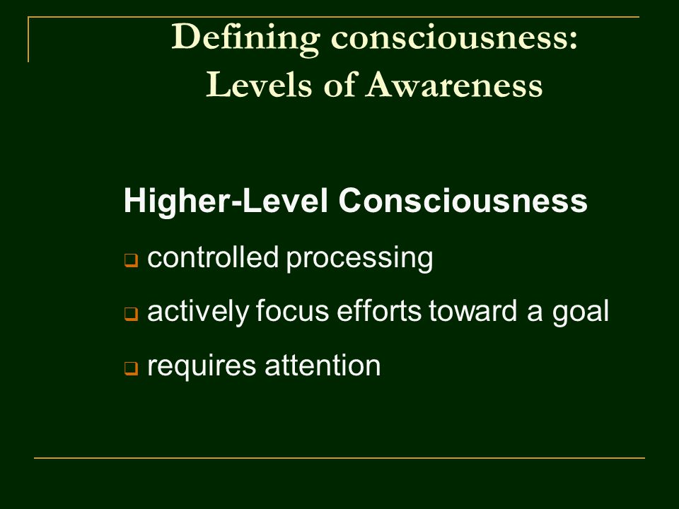 Defining consciousness: Levels of Awareness Higher-Level Consciousness  controlled processing  actively focus efforts toward a goal  requires attention