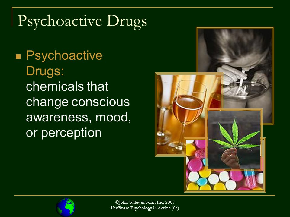 ©John Wiley & Sons, Inc. 2007 Huffman: Psychology in Action (8e) Psychoactive Drugs Psychoactive Drugs: chemicals that change conscious awareness, moo