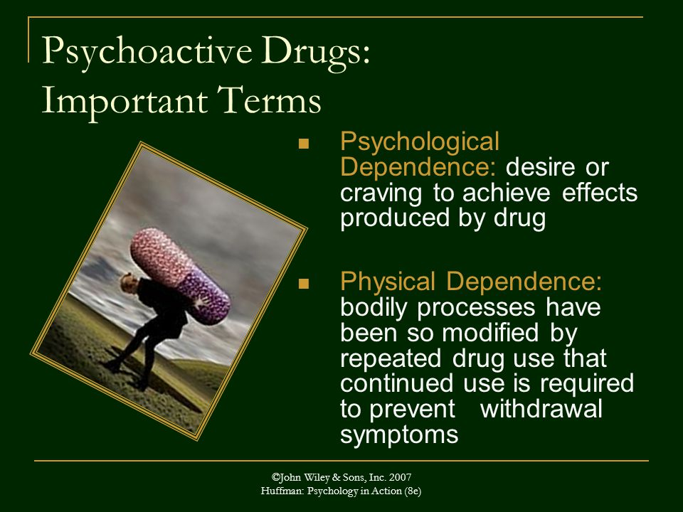 ©John Wiley & Sons, Inc. 2007 Huffman: Psychology in Action (8e) Psychoactive Drugs: Important Terms Psychological Dependence: desire or craving to ac