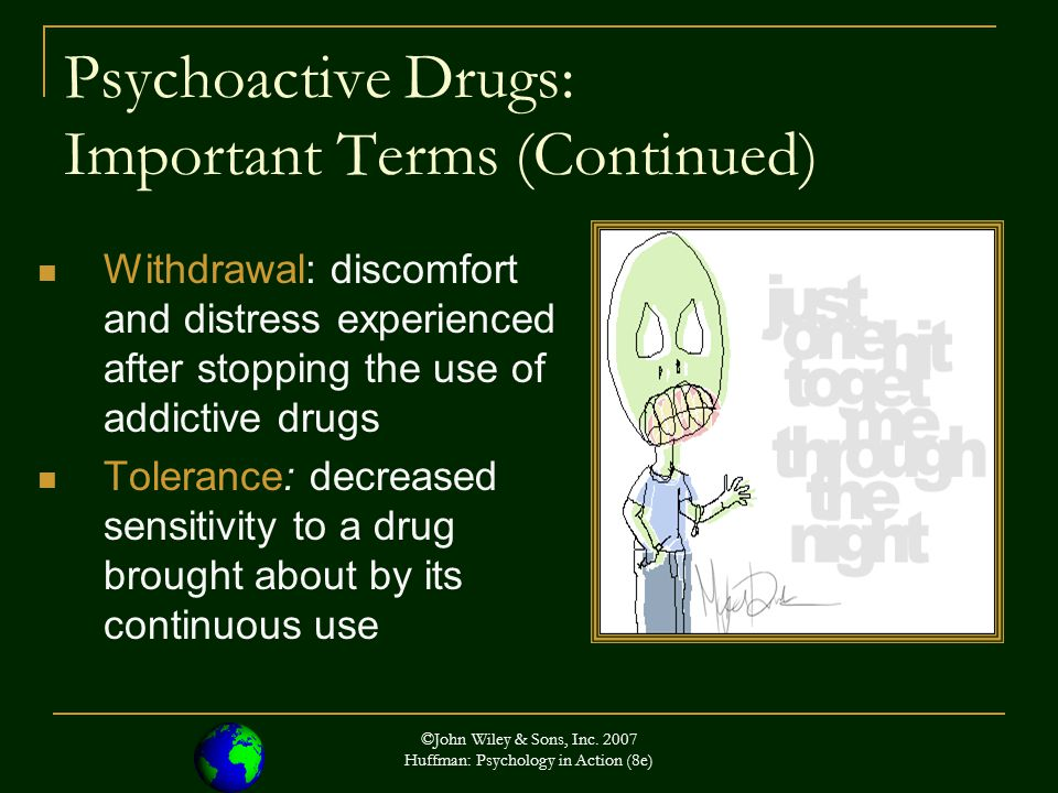©John Wiley & Sons, Inc. 2007 Huffman: Psychology in Action (8e) Psychoactive Drugs: Important Terms (Continued) Withdrawal: discomfort and distress e