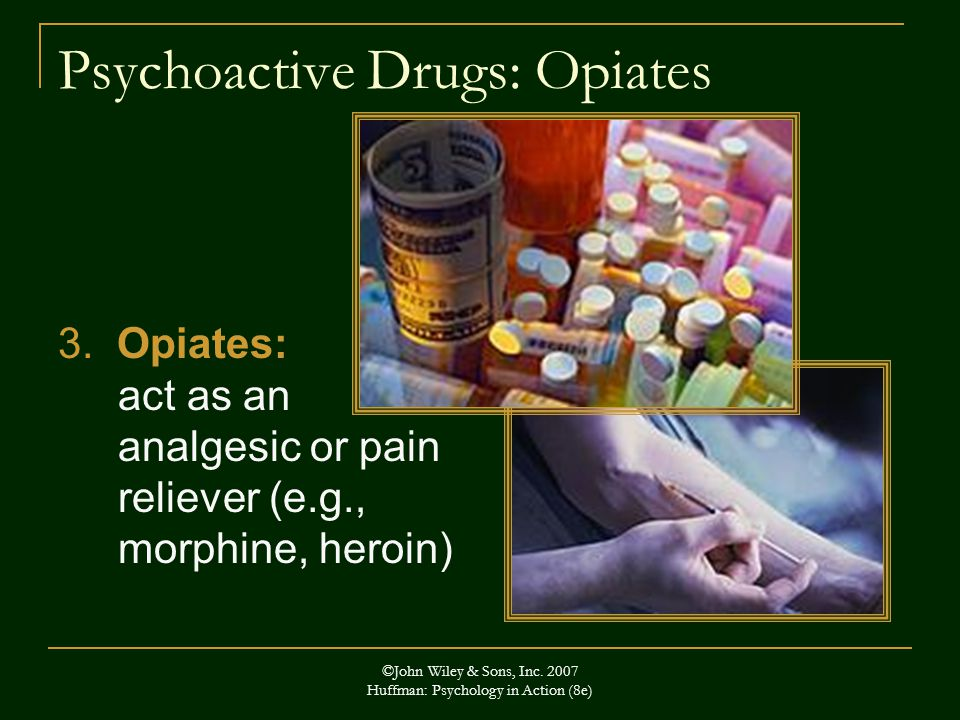 ©John Wiley & Sons, Inc.2007 Huffman: Psychology in Action (8e) Psychoactive Drugs: Opiates 3.