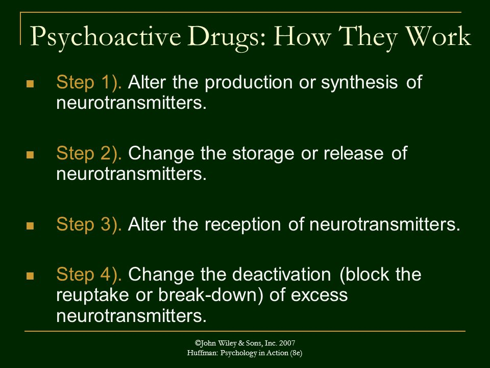 ©John Wiley & Sons, Inc. 2007 Huffman: Psychology in Action (8e) Psychoactive Drugs: How They Work Step 1). Alter the production or synthesis of neuro