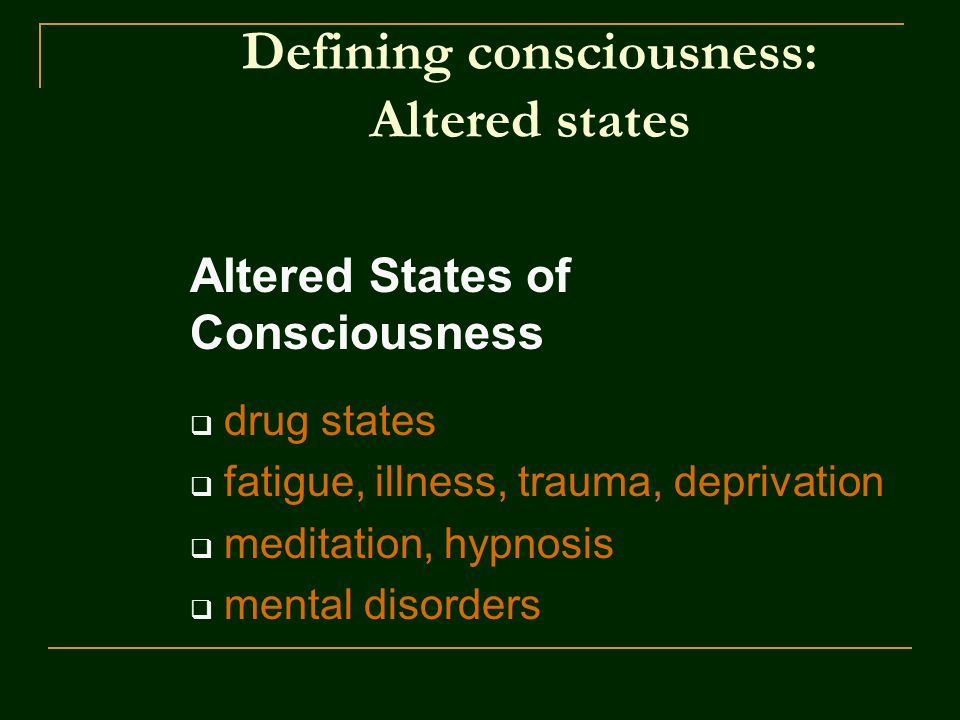 Defining consciousness: Altered states Altered States of Consciousness  drug states  fatigue, illness, trauma, deprivation  meditation, hypnosis  mental disorders