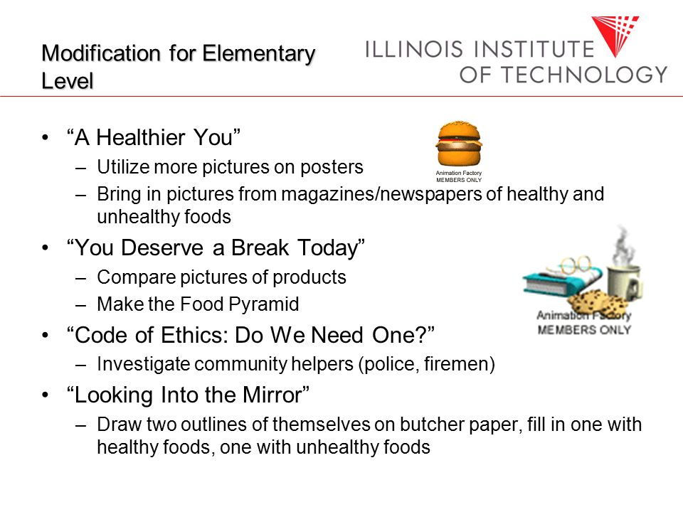 Modification for Elementary Level A Healthier You –Utilize more pictures on posters –Bring in pictures from magazines/newspapers of healthy and unhealthy foods You Deserve a Break Today –Compare pictures of products –Make the Food Pyramid Code of Ethics: Do We Need One –Investigate community helpers (police, firemen) Looking Into the Mirror –Draw two outlines of themselves on butcher paper, fill in one with healthy foods, one with unhealthy foods