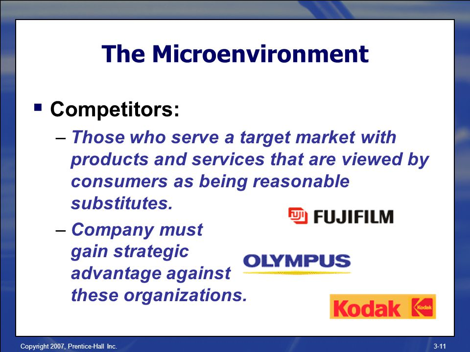 Copyright 2007, Prentice-Hall Inc.3-11 The Microenvironment  Competitors: –Those who serve a target market with products and services that are viewed by consumers as being reasonable substitutes.