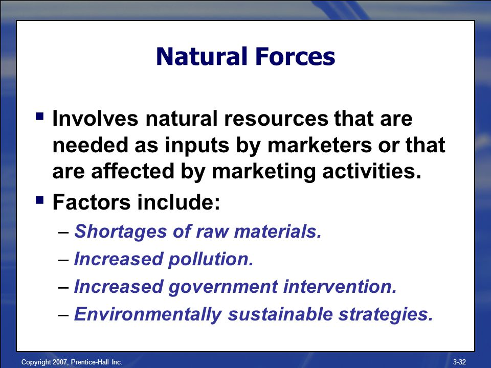 Copyright 2007, Prentice-Hall Inc.3-32 Natural Forces  Involves natural resources that are needed as inputs by marketers or that are affected by marketing activities.