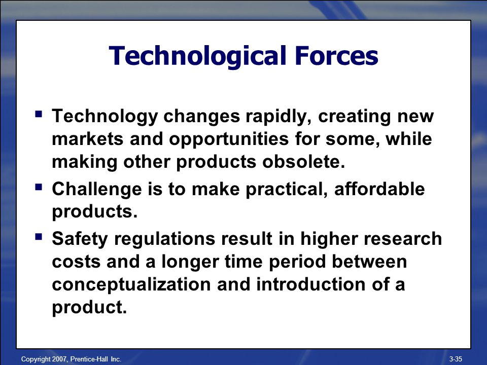 Copyright 2007, Prentice-Hall Inc.3-35  Technology changes rapidly, creating new markets and opportunities for some, while making other products obsolete.