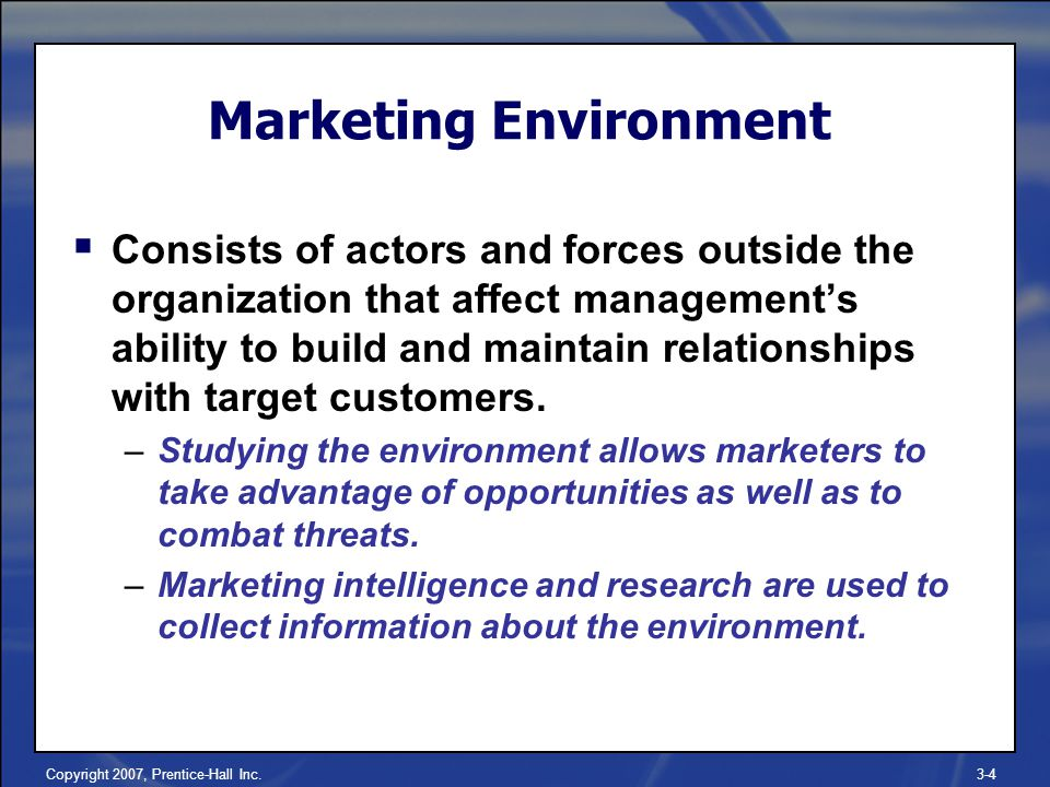 Copyright 2007, Prentice-Hall Inc.3-4 Marketing Environment  Consists of actors and forces outside the organization that affect management's ability to build and maintain relationships with target customers.