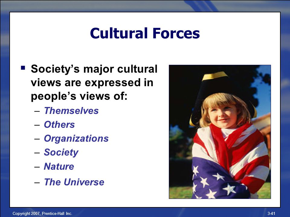 Copyright 2007, Prentice-Hall Inc.3-41  Society's major cultural views are expressed in people's views of: –Themselves –Others –Organizations –Society –Nature –The Universe Cultural Forces