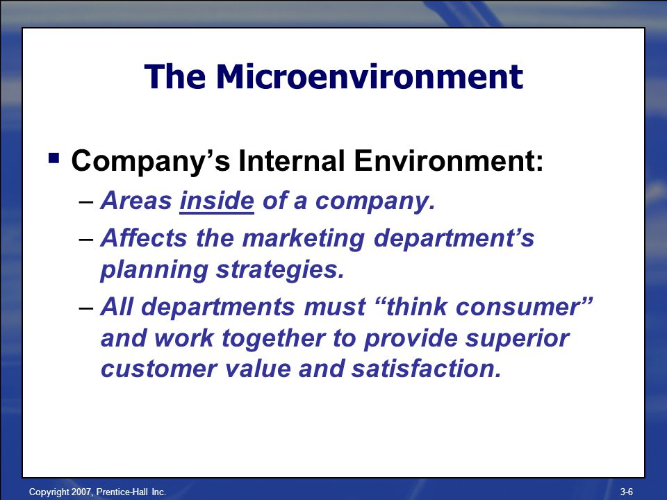 Copyright 2007, Prentice-Hall Inc.3-6  Company's Internal Environment: –Areas inside of a company.