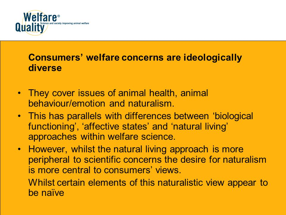 Consumers' welfare concerns are ideologically diverse They cover issues of animal health, animal behaviour/emotion and naturalism.