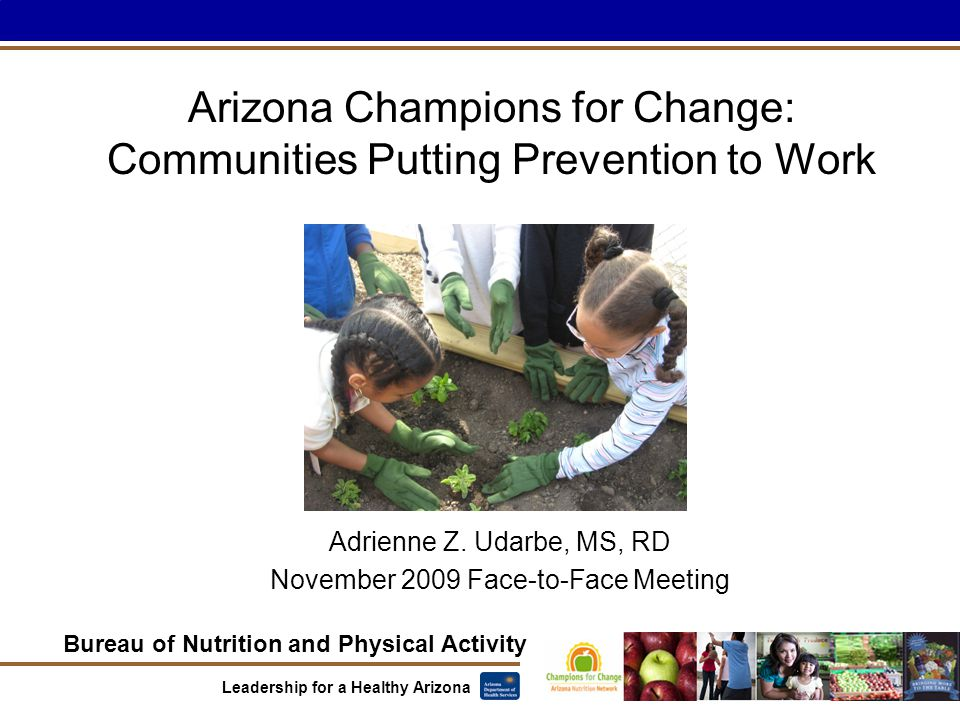 Bureau of Nutrition and Physical Activity Leadership for a Healthy Arizona Arizona Champions for Change: Communities Putting Prevention to Work Adrienne Z.
