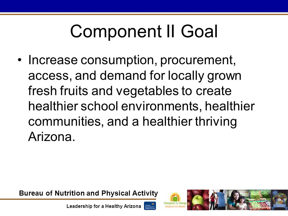 Bureau of Nutrition and Physical Activity Leadership for a Healthy Arizona Component II Goal Increase consumption, procurement, access, and demand for locally grown fresh fruits and vegetables to create healthier school environments, healthier communities, and a healthier thriving Arizona.