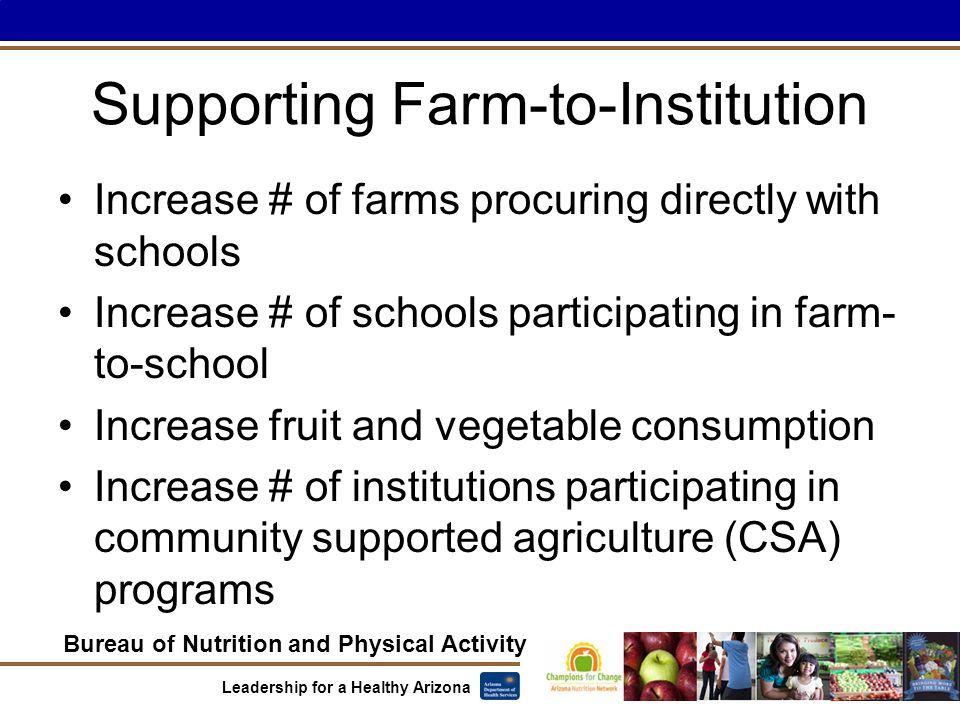 Bureau of Nutrition and Physical Activity Leadership for a Healthy Arizona Supporting Farm-to-Institution Increase # of farms procuring directly with schools Increase # of schools participating in farm- to-school Increase fruit and vegetable consumption Increase # of institutions participating in community supported agriculture (CSA) programs