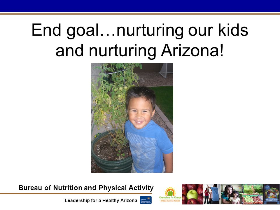 Bureau of Nutrition and Physical Activity Leadership for a Healthy Arizona End goal…nurturing our kids and nurturing Arizona!