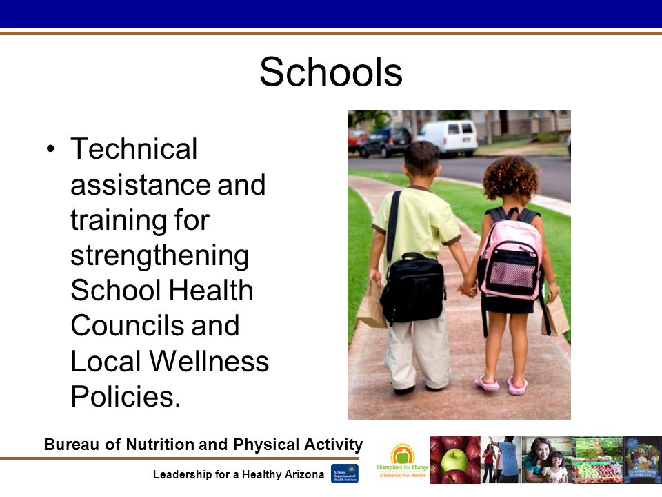 Bureau of Nutrition and Physical Activity Leadership for a Healthy Arizona Schools Technical assistance and training for strengthening School Health Councils and Local Wellness Policies.