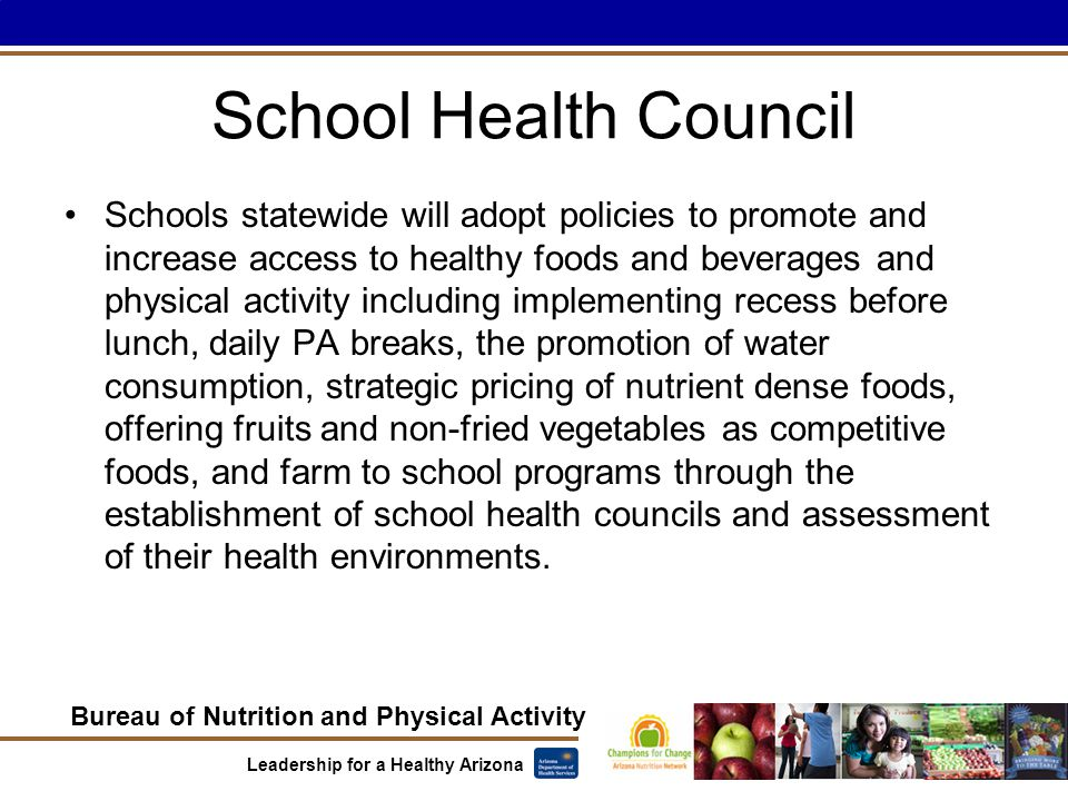 Bureau of Nutrition and Physical Activity Leadership for a Healthy Arizona School Health Council Schools statewide will adopt policies to promote and increase access to healthy foods and beverages and physical activity including implementing recess before lunch, daily PA breaks, the promotion of water consumption, strategic pricing of nutrient dense foods, offering fruits and non-fried vegetables as competitive foods, and farm to school programs through the establishment of school health councils and assessment of their health environments.
