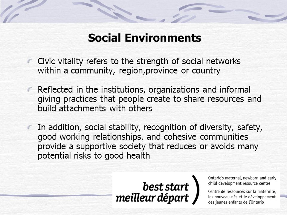Social Environments Civic vitality refers to the strength of social networks within a community, region,province or country Reflected in the institutions, organizations and informal giving practices that people create to share resources and build attachments with others In addition, social stability, recognition of diversity, safety, good working relationships, and cohesive communities provide a supportive society that reduces or avoids many potential risks to good health