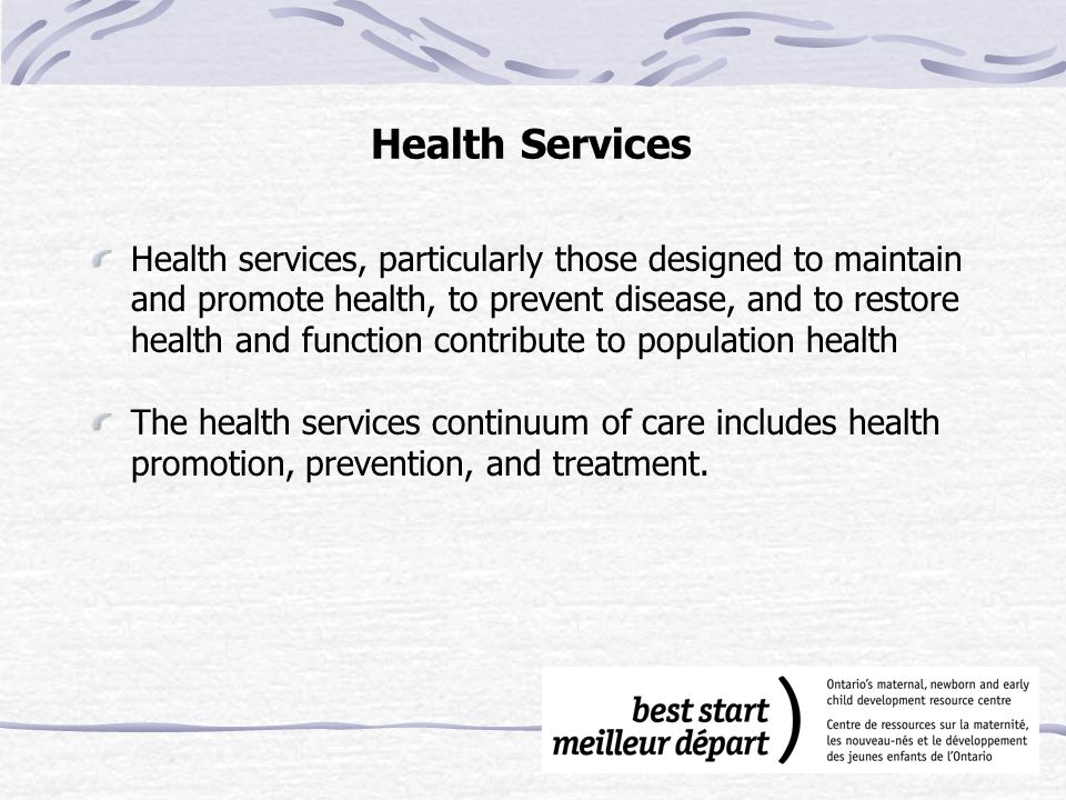 Health Services Health services, particularly those designed to maintain and promote health, to prevent disease, and to restore health and function contribute to population health The health services continuum of care includes health promotion, prevention, and treatment.