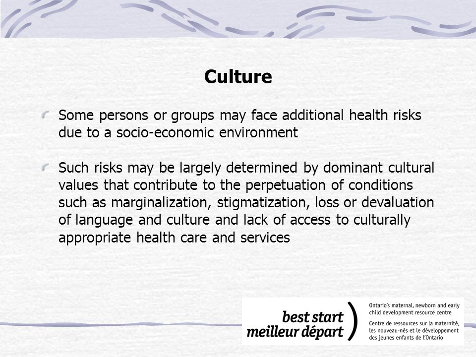 Culture Some persons or groups may face additional health risks due to a socio-economic environment Such risks may be largely determined by dominant cultural values that contribute to the perpetuation of conditions such as marginalization, stigmatization, loss or devaluation of language and culture and lack of access to culturally appropriate health care and services
