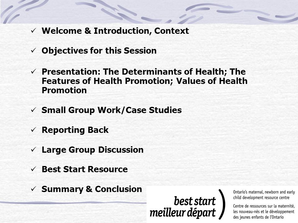 Objectives for this session Become familiar with/review health promotion, its values and features Identify and understand the relevance of health determinants and the above to early learning and child care settings Consider challenges and strategies for putting health promotion into action!