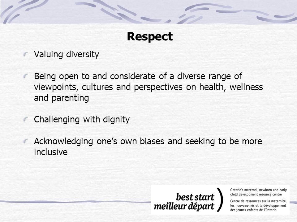 Respect Valuing diversity Being open to and considerate of a diverse range of viewpoints, cultures and perspectives on health, wellness and parenting Challenging with dignity Acknowledging one's own biases and seeking to be more inclusive