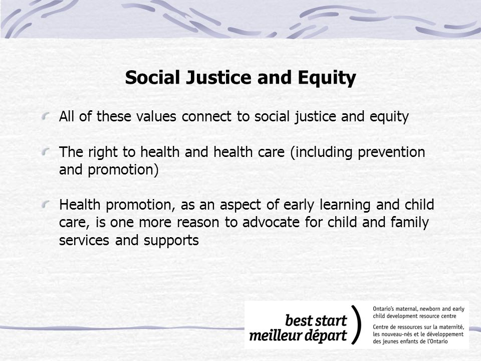 Social Justice and Equity All of these values connect to social justice and equity The right to health and health care (including prevention and promotion) Health promotion, as an aspect of early learning and child care, is one more reason to advocate for child and family services and supports