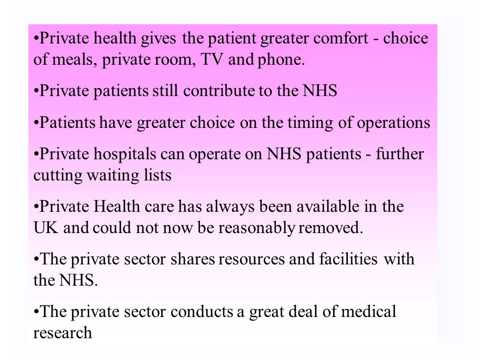 Advantages of Private Health Care Individual choice - how to spend your money Takes some pressure off NHS - cuts waiting lists Focus on individual res