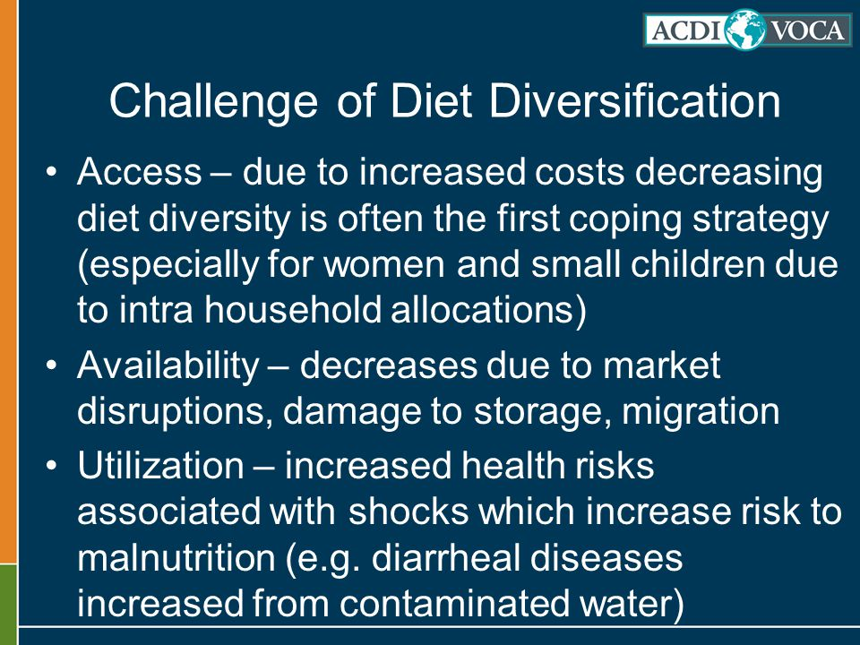 Challenge of Diet Diversification Access – due to increased costs decreasing diet diversity is often the first coping strategy (especially for women and small children due to intra household allocations) Availability – decreases due to market disruptions, damage to storage, migration Utilization – increased health risks associated with shocks which increase risk to malnutrition (e.g.