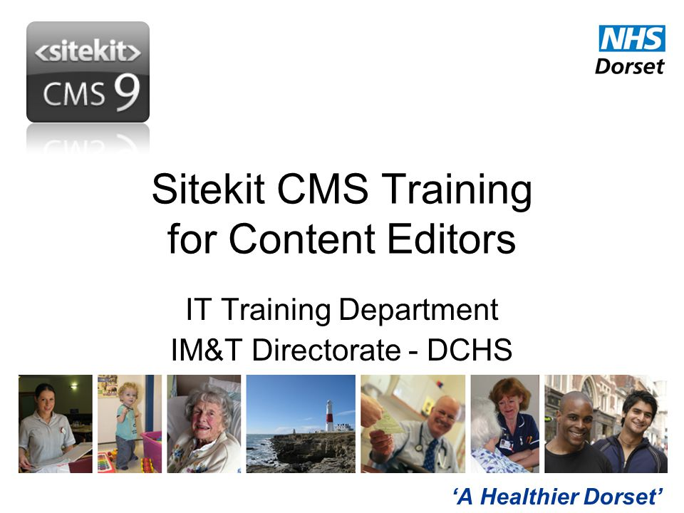 'A Healthier Dorset' Sitekit CMS Training for Content Editors IT Training Department IM&T Directorate - DCHS