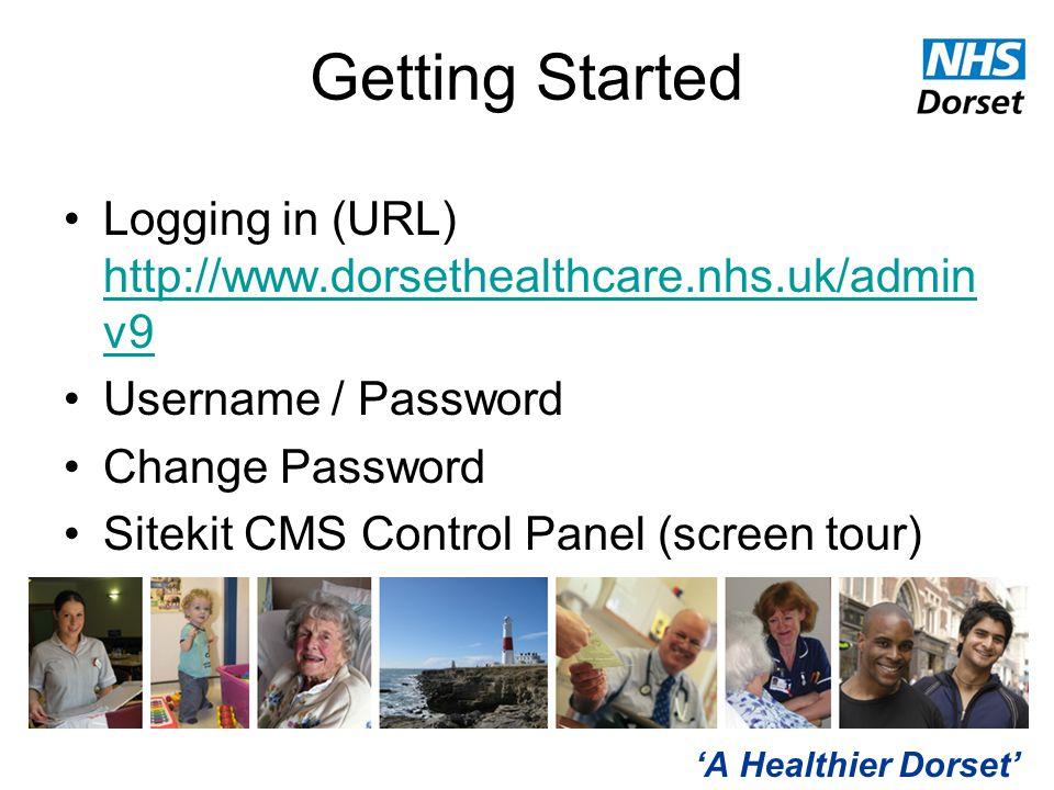 'A Healthier Dorset' Getting Started Logging in (URL) http://www.dorsethealthcare.nhs.uk/admin v9 http://www.dorsethealthcare.nhs.uk/admin v9 Username / Password Change Password Sitekit CMS Control Panel (screen tour)