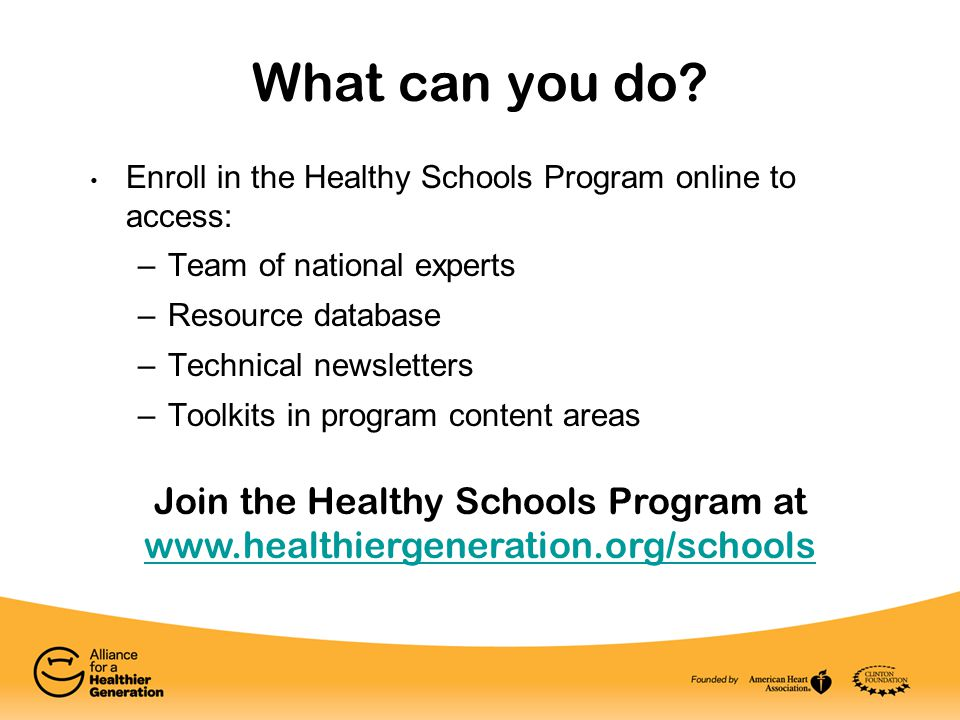 What can you do? Enroll in the Healthy Schools Program online to access: –Team of national experts –Resource database –Technical newsletters –Toolkits