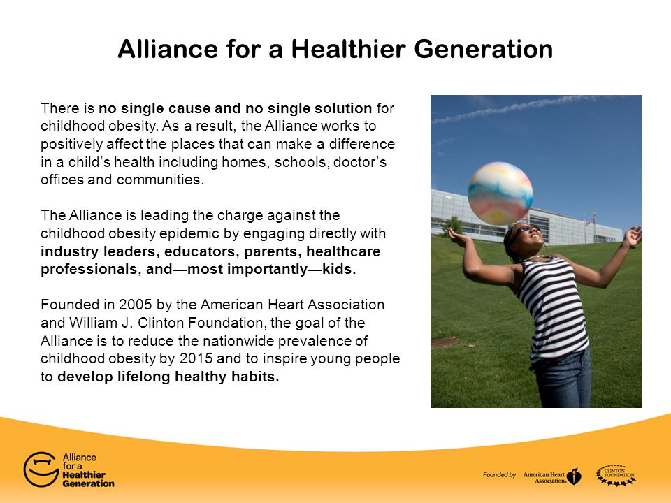 Alliance for a Healthier Generation There is no single cause and no single solution for childhood obesity. As a result, the Alliance works to positive