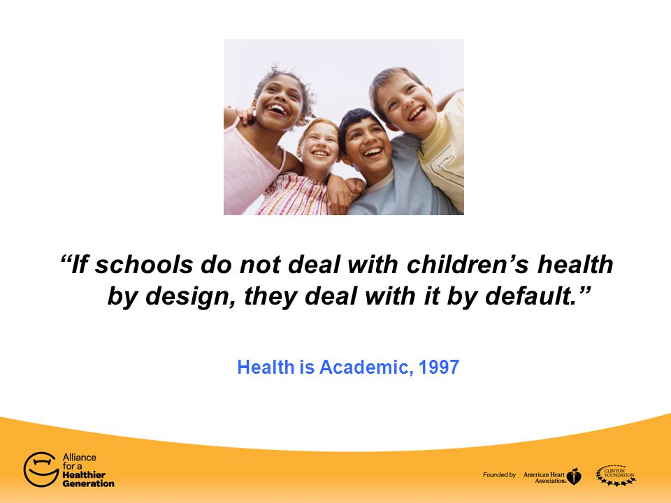 """If schools do not deal with children's health by design, they deal with it by default."" Health is Academic, 1997"