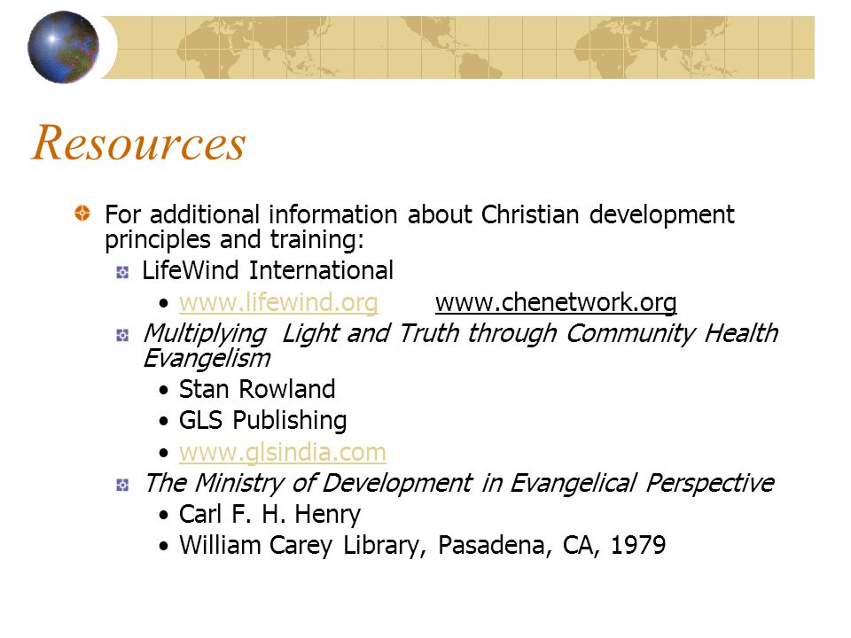 Resources For additional information about Christian development principles and training: LifeWind International www.lifewind.org www.chenetwork.orgwww.lifewind.org Multiplying Light and Truth through Community Health Evangelism Stan Rowland GLS Publishing www.glsindia.com The Ministry of Development in Evangelical Perspective Carl F.