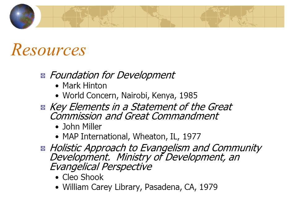 Resources Foundation for Development Mark Hinton World Concern, Nairobi, Kenya, 1985 Key Elements in a Statement of the Great Commission and Great Commandment John Miller MAP International, Wheaton, IL, 1977 Holistic Approach to Evangelism and Community Development.