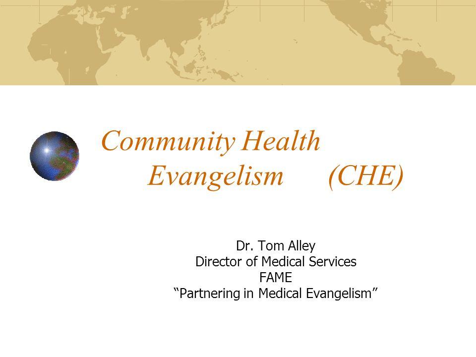 """Community Health Evangelism (CHE) Dr. Tom Alley Director of Medical Services FAME """"Partnering in Medical Evangelism"""""""
