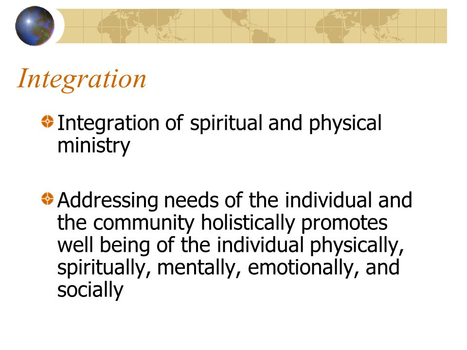 Integration Integration of spiritual and physical ministry Addressing needs of the individual and the community holistically promotes well being of the individual physically, spiritually, mentally, emotionally, and socially