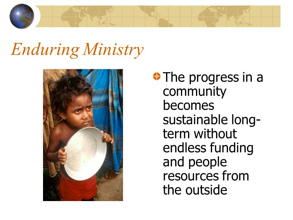 Enduring Ministry The progress in a community becomes sustainable long- term without endless funding and people resources from the outside