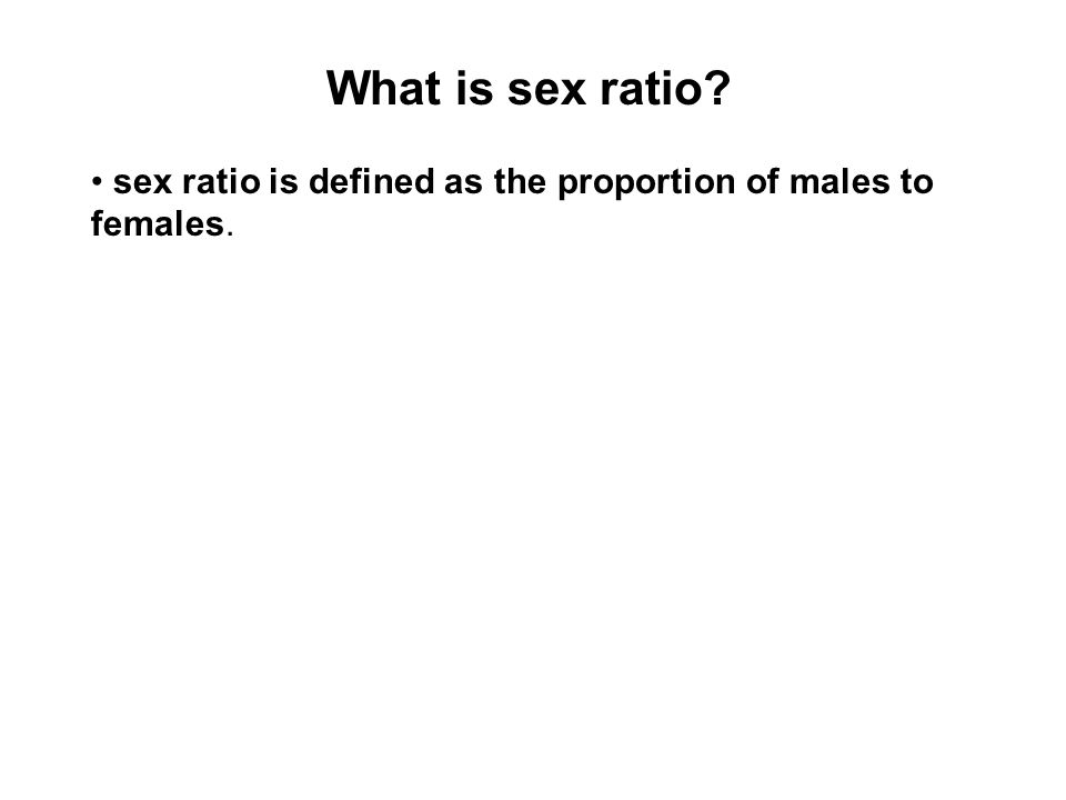 What is sex ratio? sex ratio is defined as the proportion of males to females.