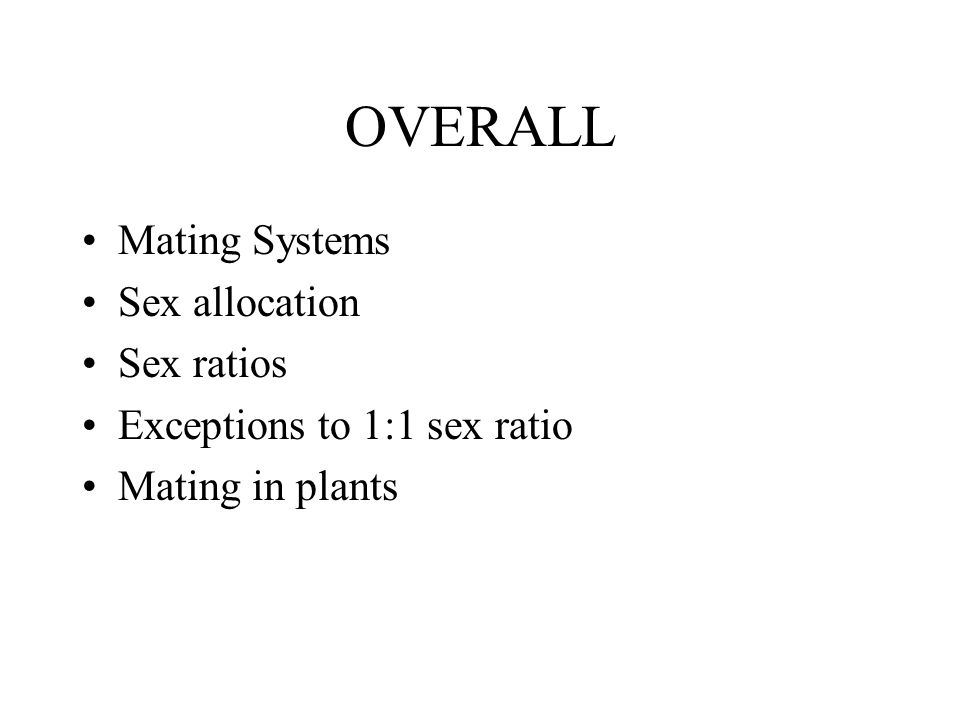 OVERALL Mating Systems Sex allocation Sex ratios Exceptions to 1:1 sex ratio Mating in plants