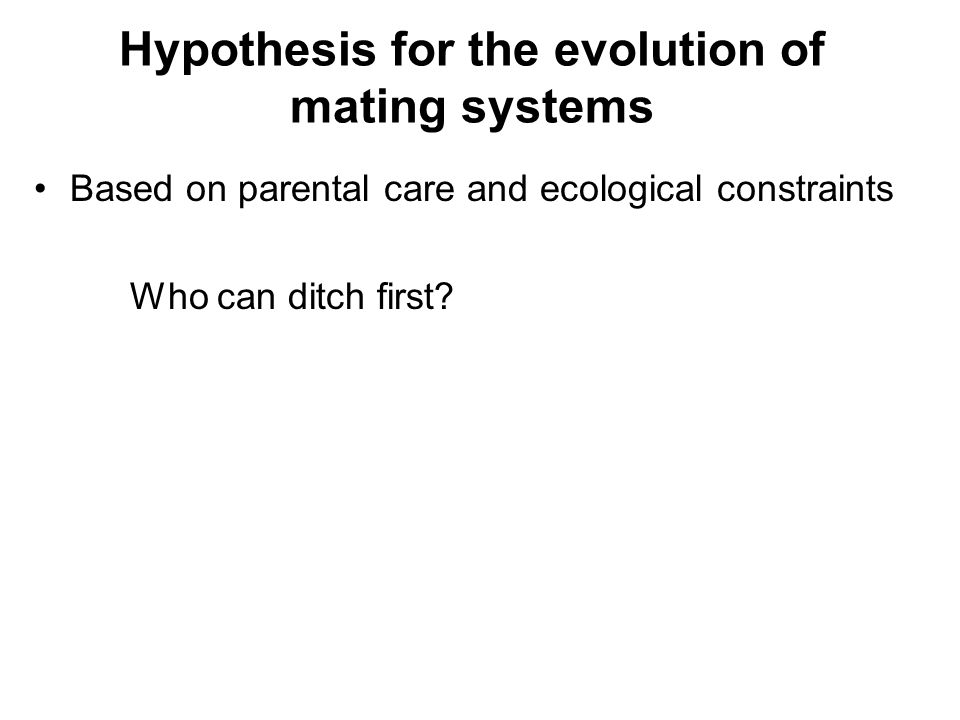 Hypothesis for the evolution of mating systems Based on parental care and ecological constraints Who can ditch first?