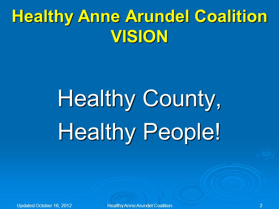 Healthy Anne Arundel Coalition MISSION Working together as a community to promote the health and wellness of Anne Arundel County residents Updated October 16, 2012Healthy Anne Arundel Coalition3