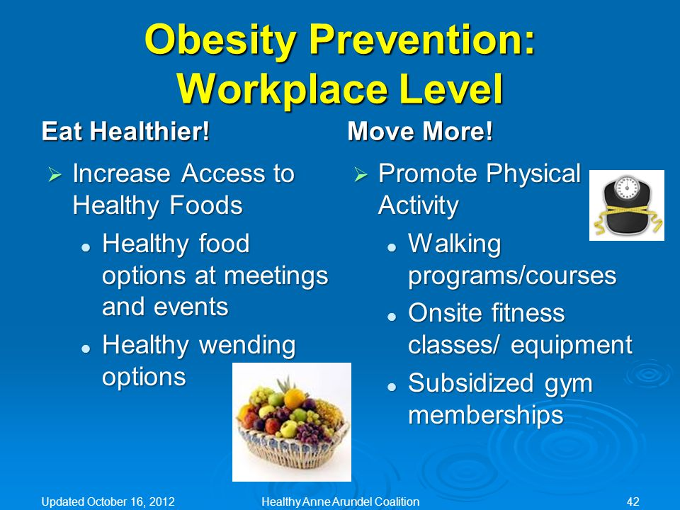 Obesity Prevention: Workplace Level Eat Healthier!  Increase Access to Healthy Foods Healthy food options at meetings and events Healthy food options