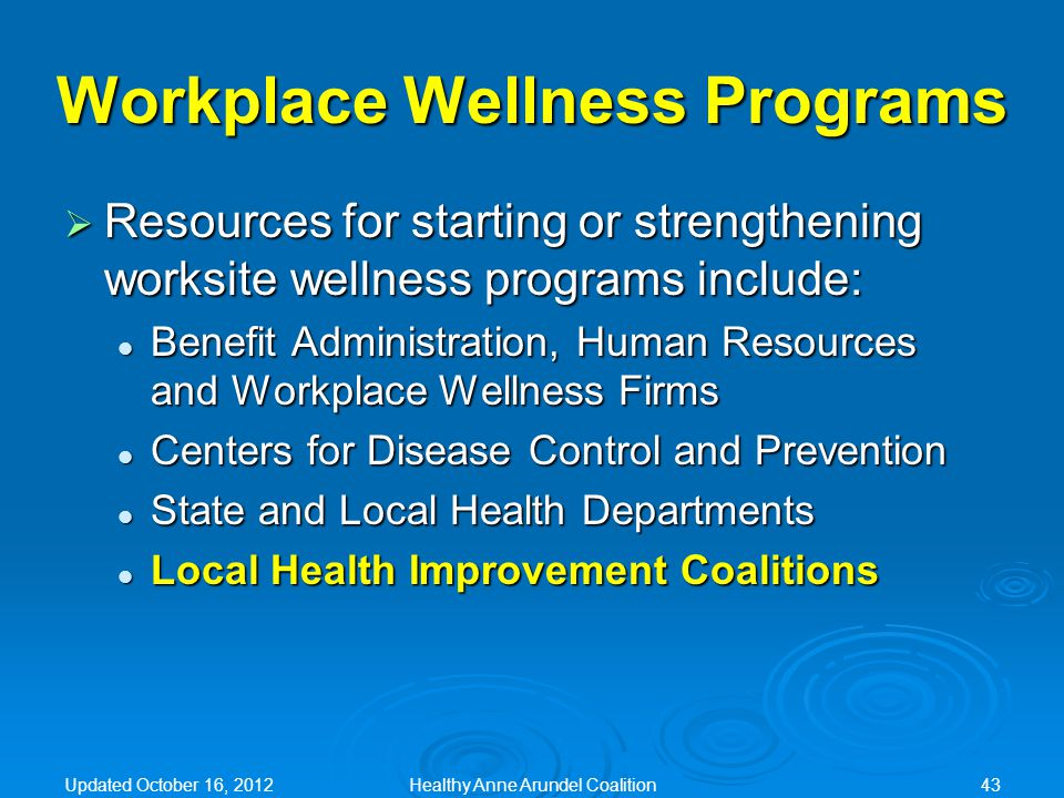 Workplace Wellness Programs  Resources for starting or strengthening worksite wellness programs include: Benefit Administration, Human Resources and Workplace Wellness Firms Benefit Administration, Human Resources and Workplace Wellness Firms Centers for Disease Control and Prevention Centers for Disease Control and Prevention State and Local Health Departments State and Local Health Departments Local Health Improvement Coalitions Local Health Improvement Coalitions Updated October 16, 2012Healthy Anne Arundel Coalition43